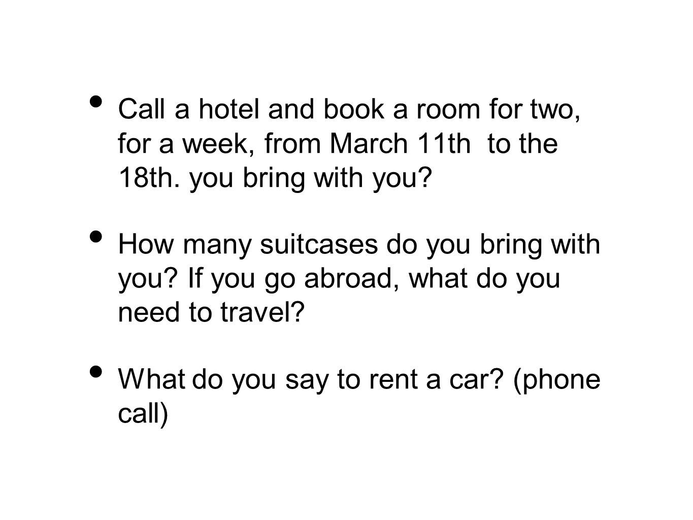 Call a hotel and book a room for two, for a week, from March 11th to the 18th. you bring with you? How many suitcases do you bring with you? If you go