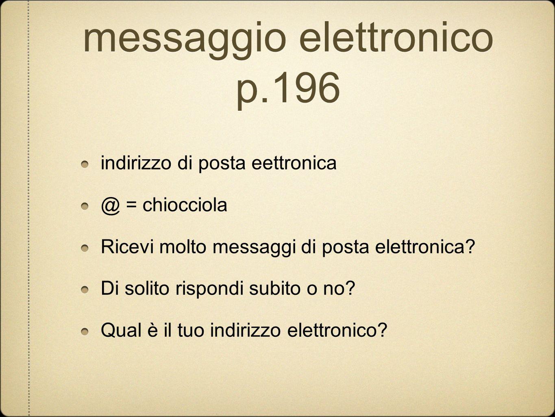 messaggio elettronico p.196 indirizzo di posta eettronica @ = chiocciola Ricevi molto messaggi di posta elettronica? Di solito rispondi subito o no? Q