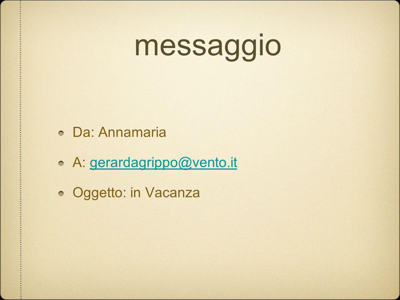 messaggio Da: Annamaria A: gerardagrippo@vento.itgerardagrippo@vento.it Oggetto: in Vacanza