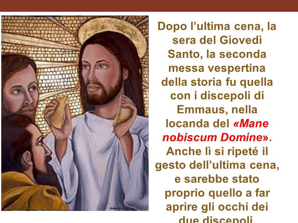 Dopo lultima cena, la sera del Giovedì Santo, la seconda messa vespertina della storia fu quella con i discepoli di Emmaus, nella locanda del «Mane nobiscum Domine».