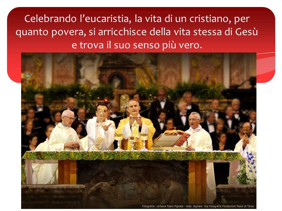 Celebrando leucaristia, la vita di un cristiano, per quanto povera, si arricchisce della vita stessa di Gesù e trova il suo senso più vero.