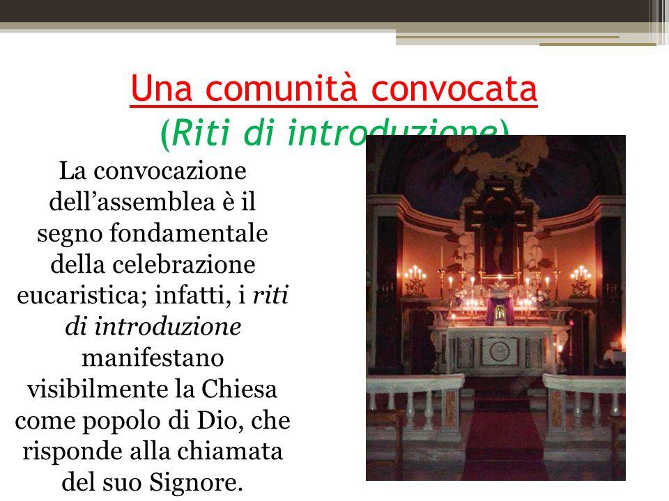 Una comunità convocata (Riti di introduzione) La convocazione dellassemblea è il segno fondamentale della celebrazione eucaristica; infatti, i riti di introduzione manifestano visibilmente la Chiesa come popolo di Dio, che risponde alla chiamata del suo Signore.
