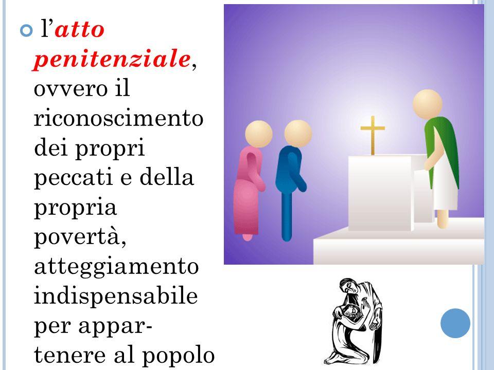 l atto penitenziale, ovvero il riconoscimento dei propri peccati e della propria povertà, atteggiamento indispensabile per appar tenere al popolo di Dio;