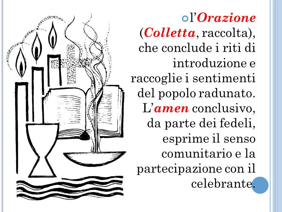 l Orazione ( Colletta, raccolta), che conclude i riti di introduzione e raccoglie i sentimenti del popolo radunato.