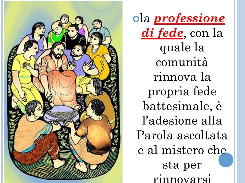la professione di fede, con la quale la comunità rinnova la propria fede battesimale, è ladesione alla Parola ascoltata e al mistero che sta per rinnovarsi sullaltare;