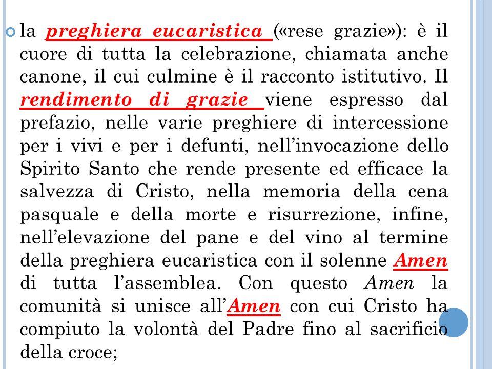 la preghiera eucaristica («rese grazie»): è il cuore di tutta la celebrazione, chiamata anche canone, il cui culmine è il racconto istitutivo.
