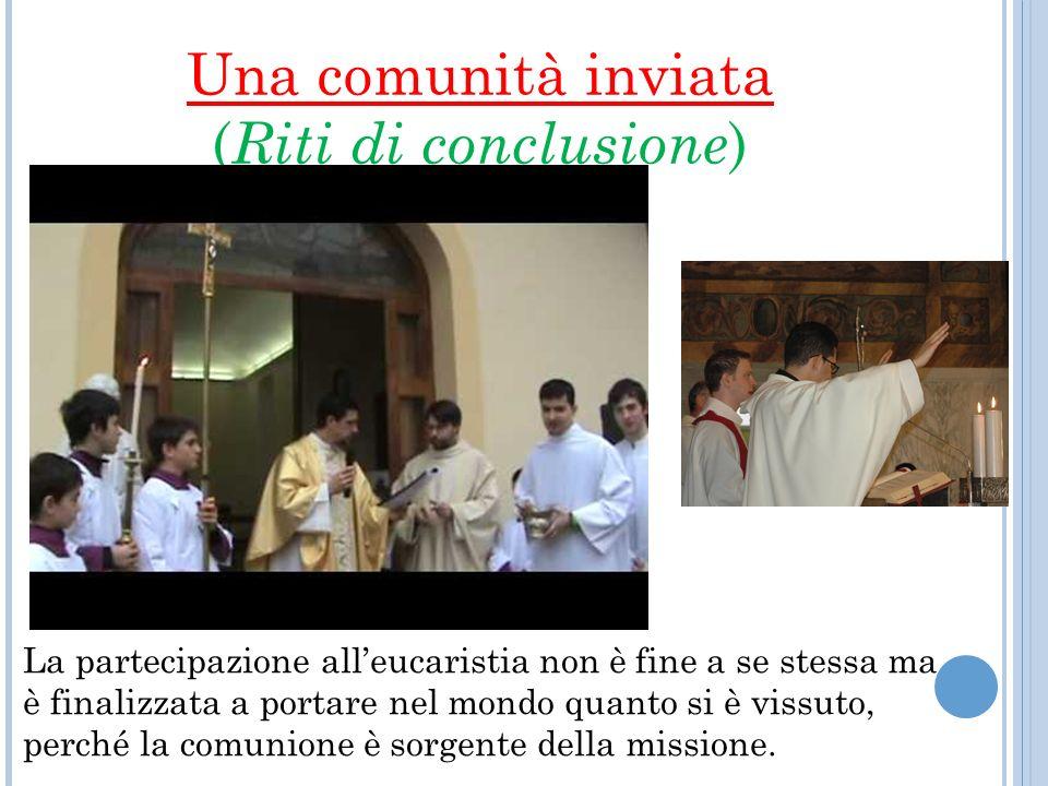 Una comunità inviata ( Riti di conclusione ) La partecipazione alleucaristia non è fine a se stessa ma è finalizzata a portare nel mondo quanto si è vissuto, perché la comunione è sorgente della missione.