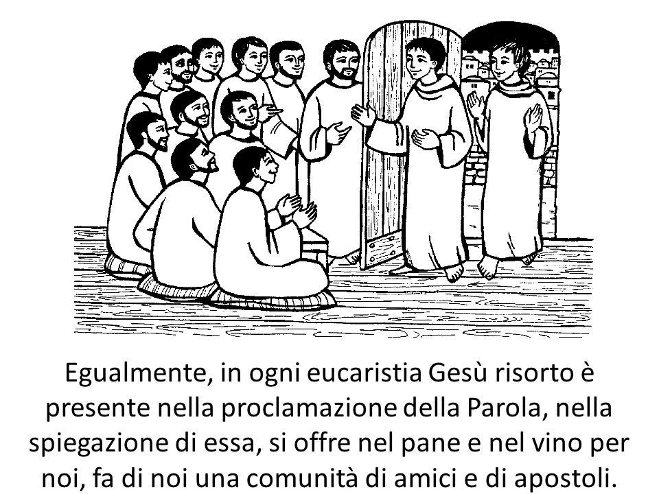 Egualmente, in ogni eucaristia Gesù risorto è presente nella proclamazione della Parola, nella spiegazione di essa, si offre nel pane e nel vino per noi, fa di noi una comunità di amici e di apostoli.