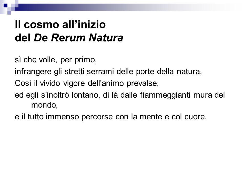 Il cosmo allinizio del De Rerum Natura sì che volle, per primo, infrangere gli stretti serrami delle porte della natura. Così il vivido vigore dell'an
