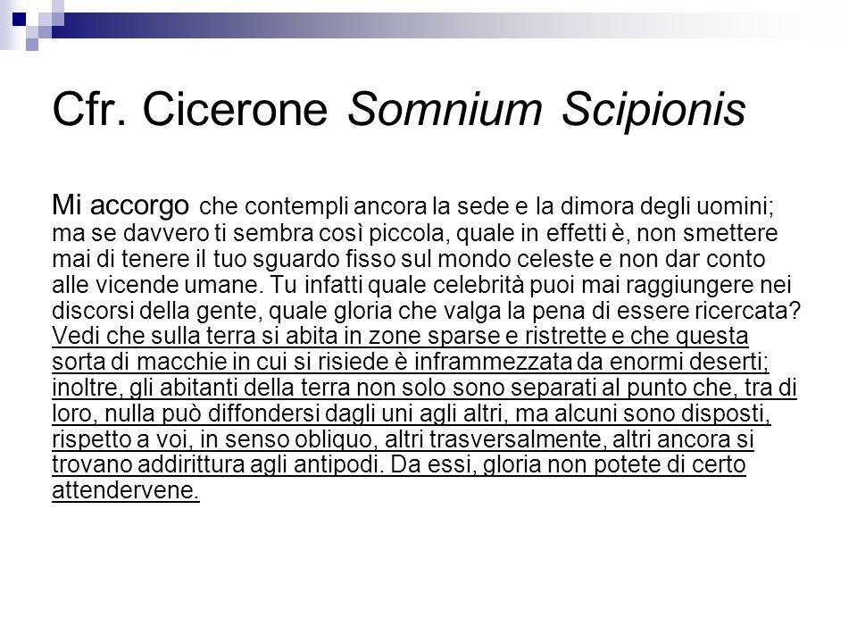 Cfr. Cicerone Somnium Scipionis Mi accorgo che contempli ancora la sede e la dimora degli uomini; ma se davvero ti sembra così piccola, quale in effet