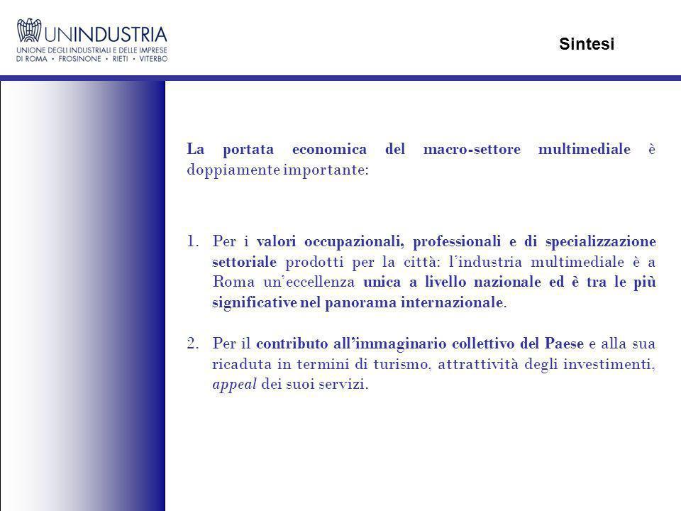 La portata economica del macro-settore multimediale è doppiamente importante: Sintesi 1.Per i valori occupazionali, professionali e di specializzazione settoriale prodotti per la città: lindustria multimediale è a Roma uneccellenza unica a livello nazionale ed è tra le più significative nel panorama internazionale.