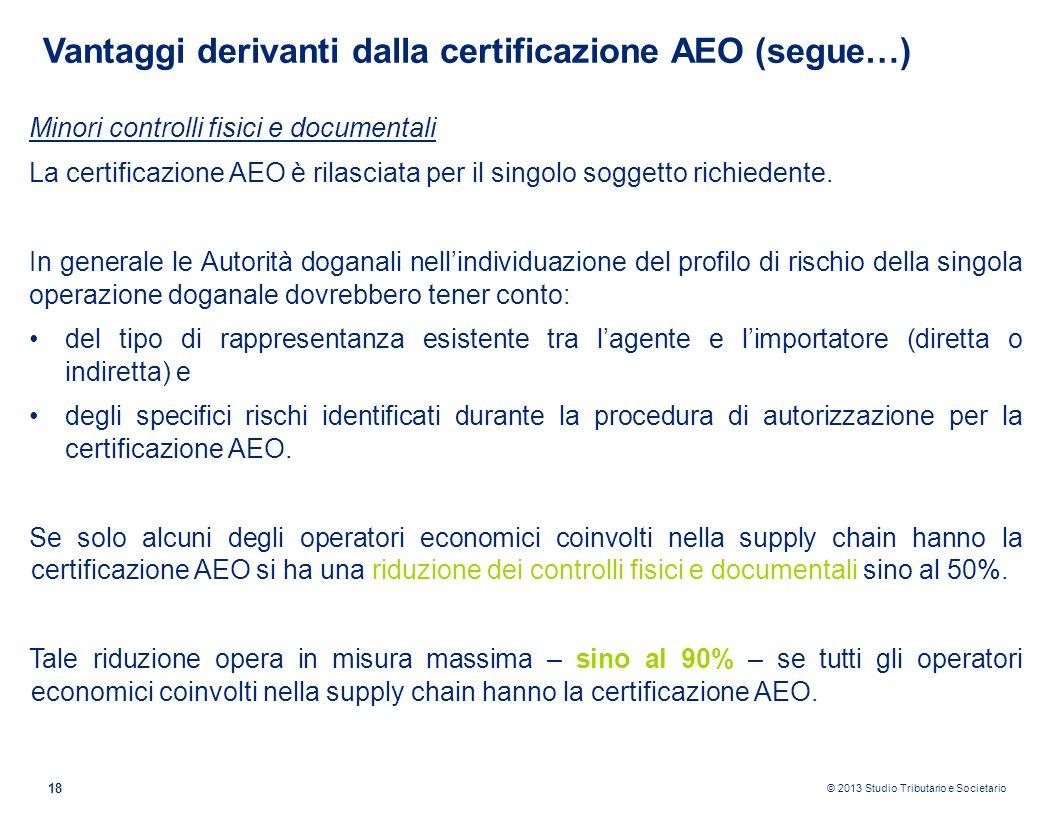 © 2013 Studio Tributario e Societario 18 Vantaggi derivanti dalla certificazione AEO (segue…) Minori controlli fisici e documentali La certificazione
