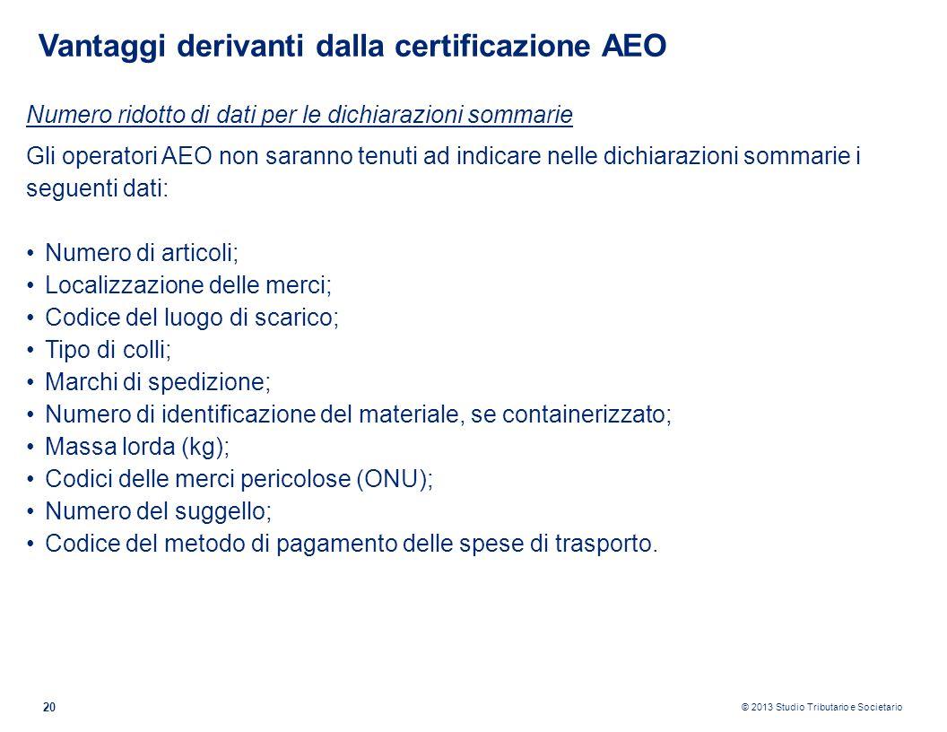 © 2013 Studio Tributario e Societario 20 Vantaggi derivanti dalla certificazione AEO Numero ridotto di dati per le dichiarazioni sommarie Gli operator