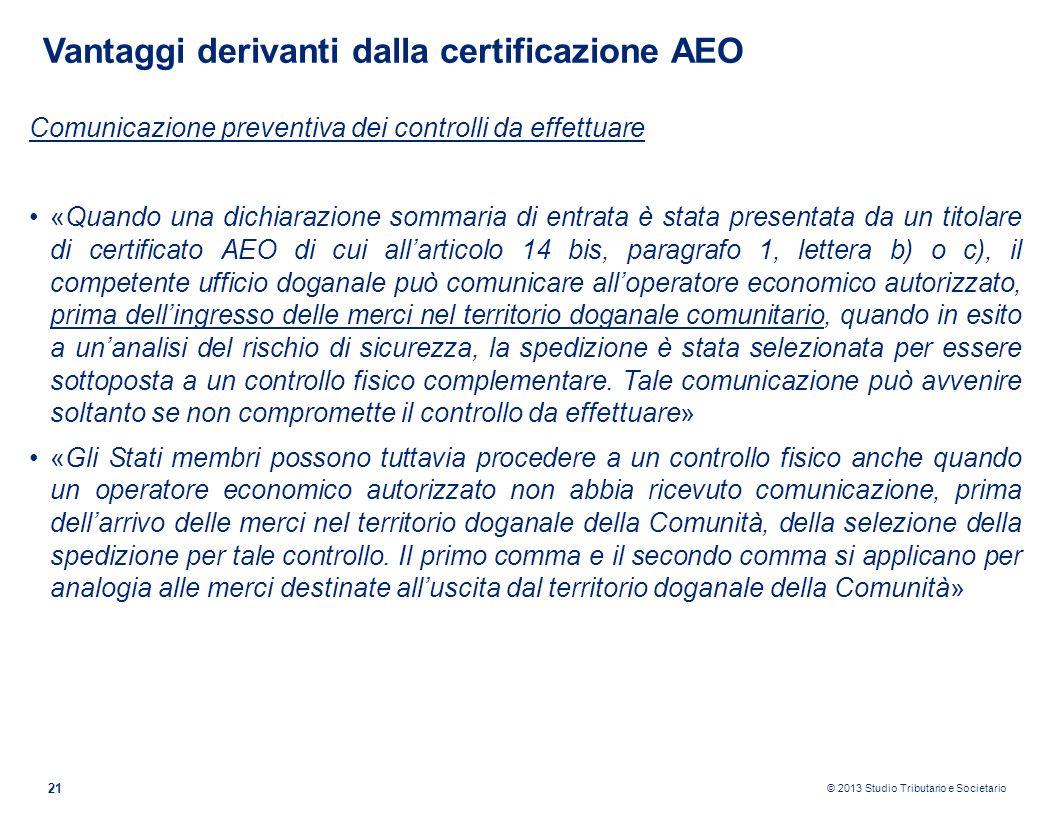 © 2013 Studio Tributario e Societario 21 Vantaggi derivanti dalla certificazione AEO Comunicazione preventiva dei controlli da effettuare «Quando una