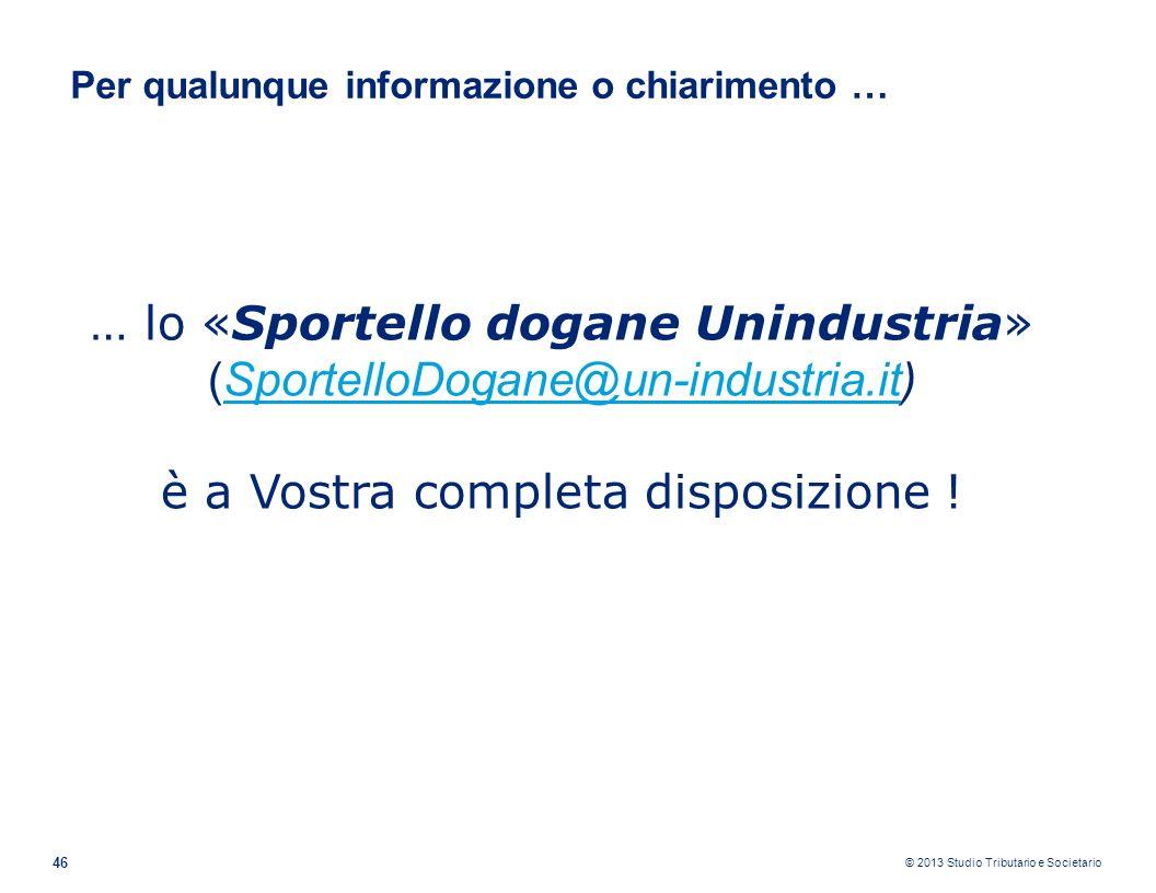 © 2013 Studio Tributario e Societario 46 … lo «Sportello dogane Unindustria» (SportelloDogane@un-industria.it)SportelloDogane@un-industria.it è a Vost
