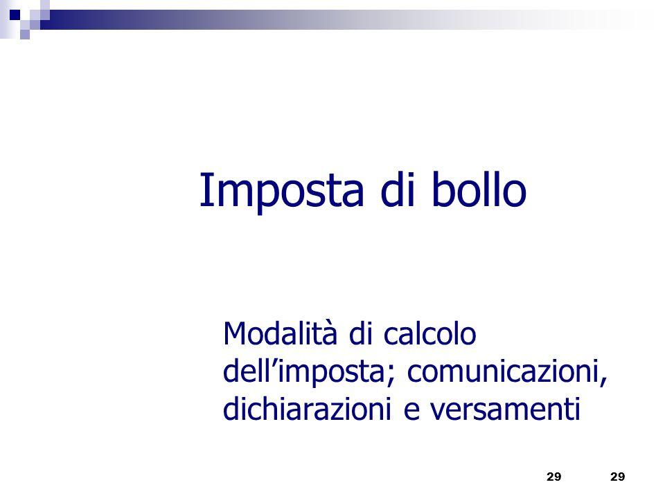Imposta di bollo Modalità di calcolo dellimposta; comunicazioni, dichiarazioni e versamenti 29