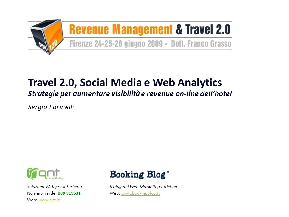 Il blog del Web Marketing turistico Web: www.bookingblog.itwww.bookingblog.it Soluzioni Web per il Turismo Numero verde: 800 913531 Web: www.qnt.itwww.qnt.it Travel 2.0, Social Media e Web Analytics Strategie per aumentare visibilità e revenue on-line dellhotel Sergio Farinelli