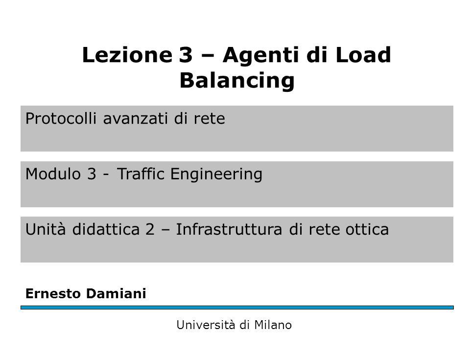 Protocolli avanzati di rete Modulo 3 -Traffic Engineering Unità didattica 2 – Infrastruttura di rete ottica Ernesto Damiani Università di Milano Lezione 3 – Agenti di Load Balancing