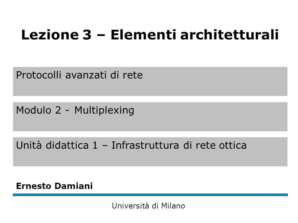 Protocolli avanzati di rete Modulo 2 -Multiplexing Unità didattica 1 – Infrastruttura di rete ottica Ernesto Damiani Università di Milano Lezione 3 – Elementi architetturali