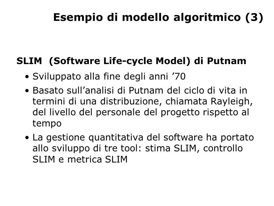 Esempio di modello algoritmico (3) SLIM (Software Life-cycle Model) di Putnam Sviluppato alla fine degli anni 70 Basato sullanalisi di Putnam del ciclo di vita in termini di una distribuzione, chiamata Rayleigh, del livello del personale del progetto rispetto al tempo La gestione quantitativa del software ha portato allo sviluppo di tre tool: stima SLIM, controllo SLIM e metrica SLIM
