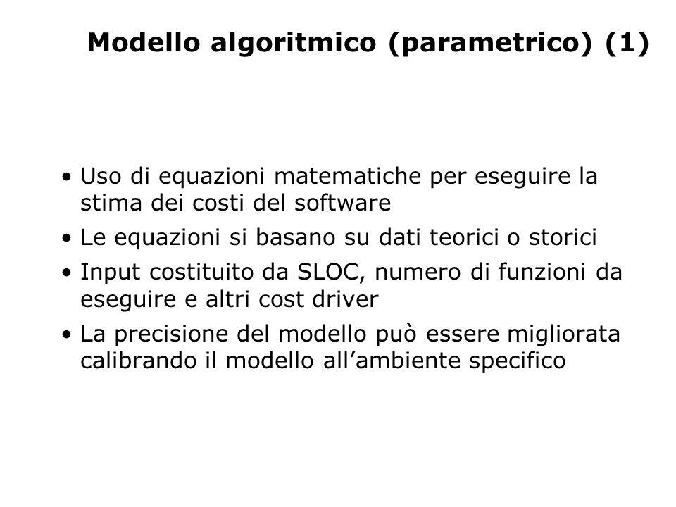 Modello algoritmico (parametrico) (1) Uso di equazioni matematiche per eseguire la stima dei costi del software Le equazioni si basano su dati teorici o storici Input costituito da SLOC, numero di funzioni da eseguire e altri cost driver La precisione del modello può essere migliorata calibrando il modello allambiente specifico
