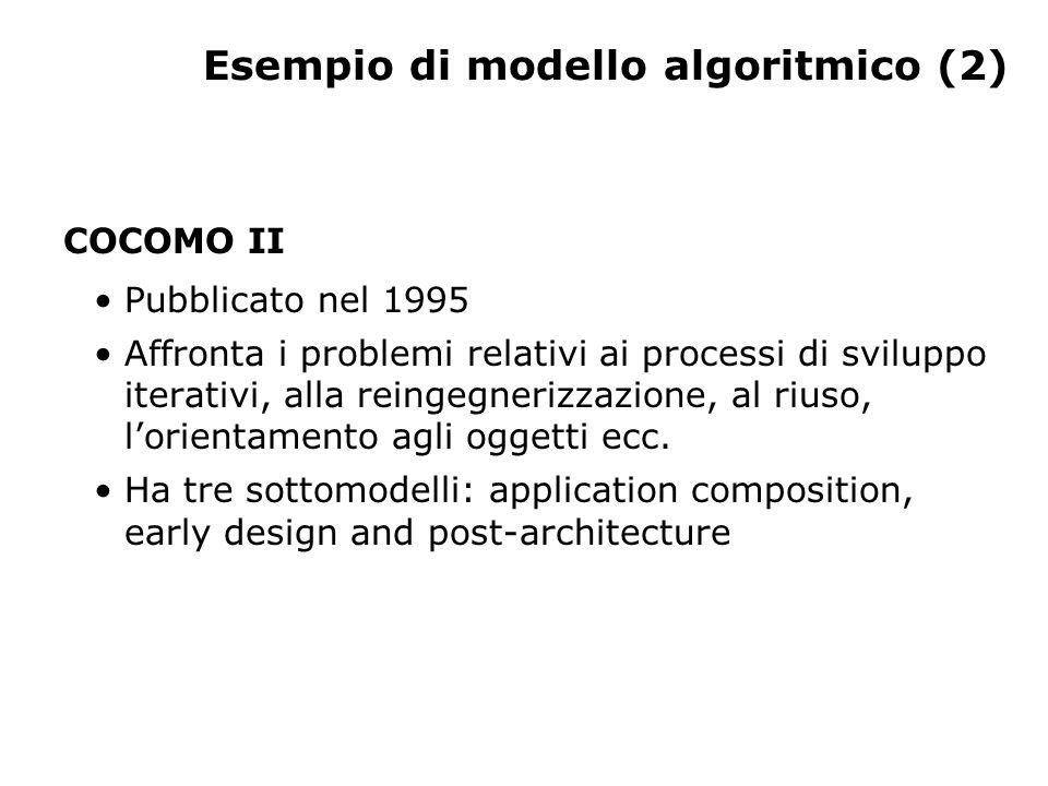 Esempio di modello algoritmico (2) COCOMO II Pubblicato nel 1995 Affronta i problemi relativi ai processi di sviluppo iterativi, alla reingegnerizzazione, al riuso, lorientamento agli oggetti ecc.