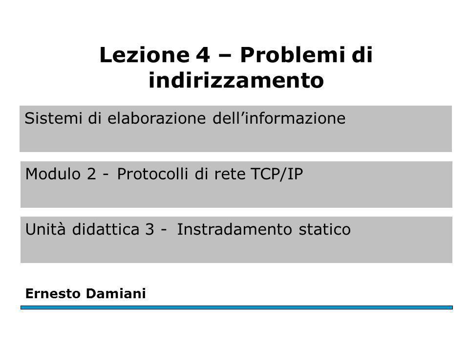 Sistemi di elaborazione dellinformazione Modulo 2 -Protocolli di rete TCP/IP Unità didattica 3 -Instradamento statico Ernesto Damiani Lezione 4 – Problemi di indirizzamento