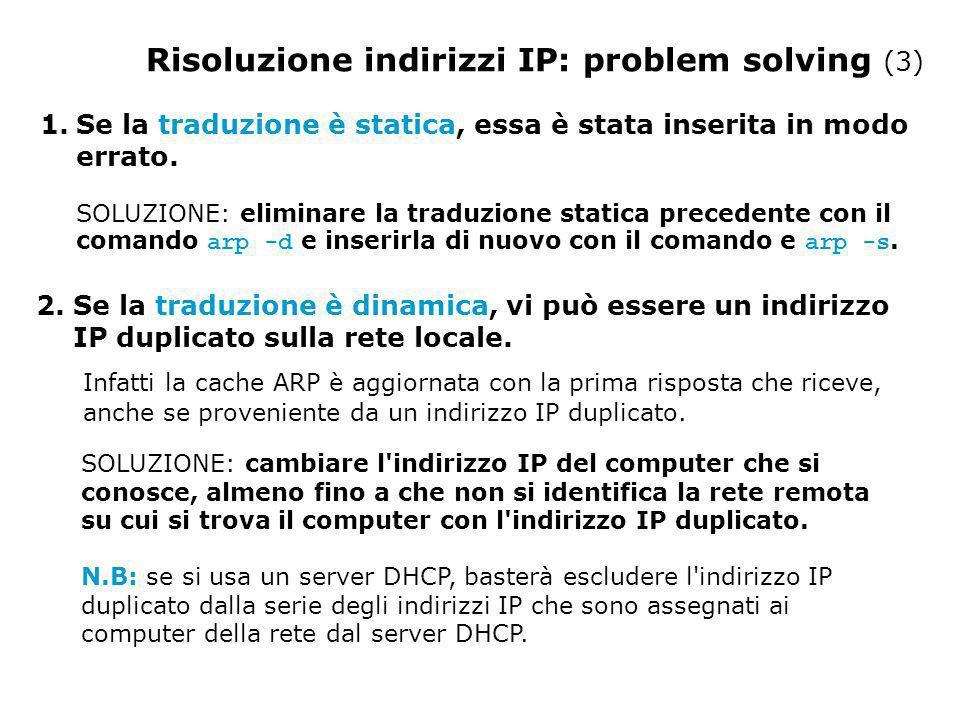 Risoluzione indirizzi IP: problem solving (3) 1.Se la traduzione è statica, essa è stata inserita in modo errato.