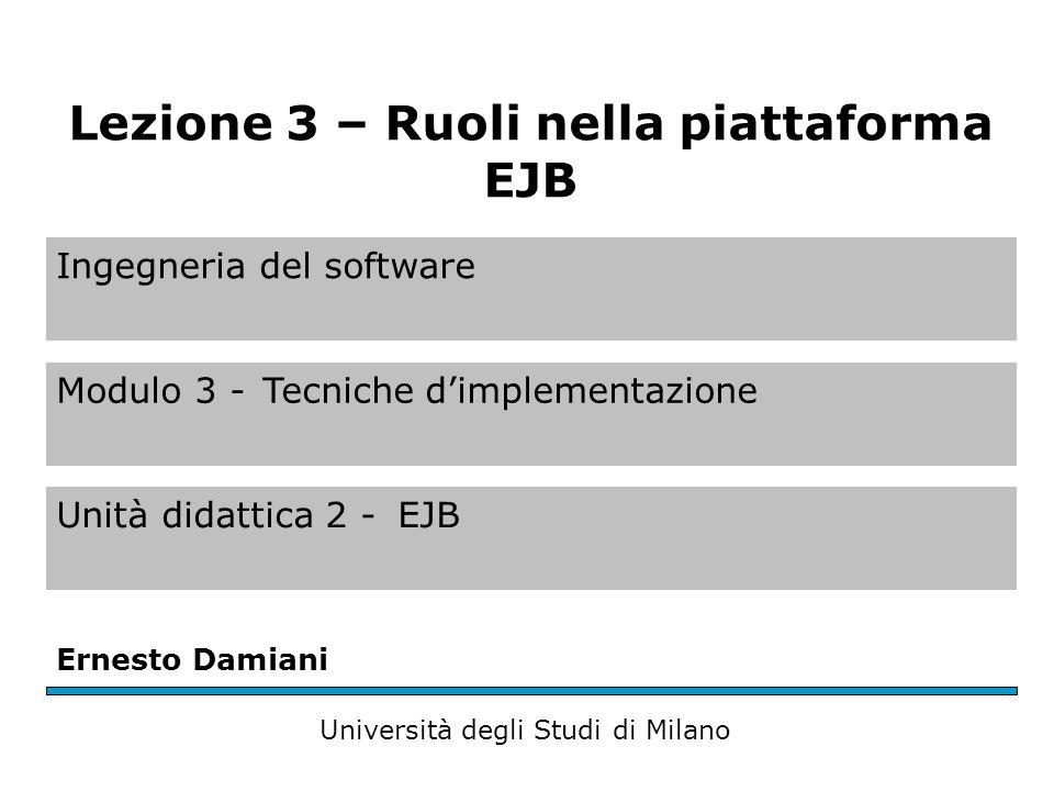 Ingegneria del software Modulo 3 -Tecniche dimplementazione Unità didattica 2 -EJB Ernesto Damiani Università degli Studi di Milano Lezione 3 – Ruoli nella piattaforma EJB