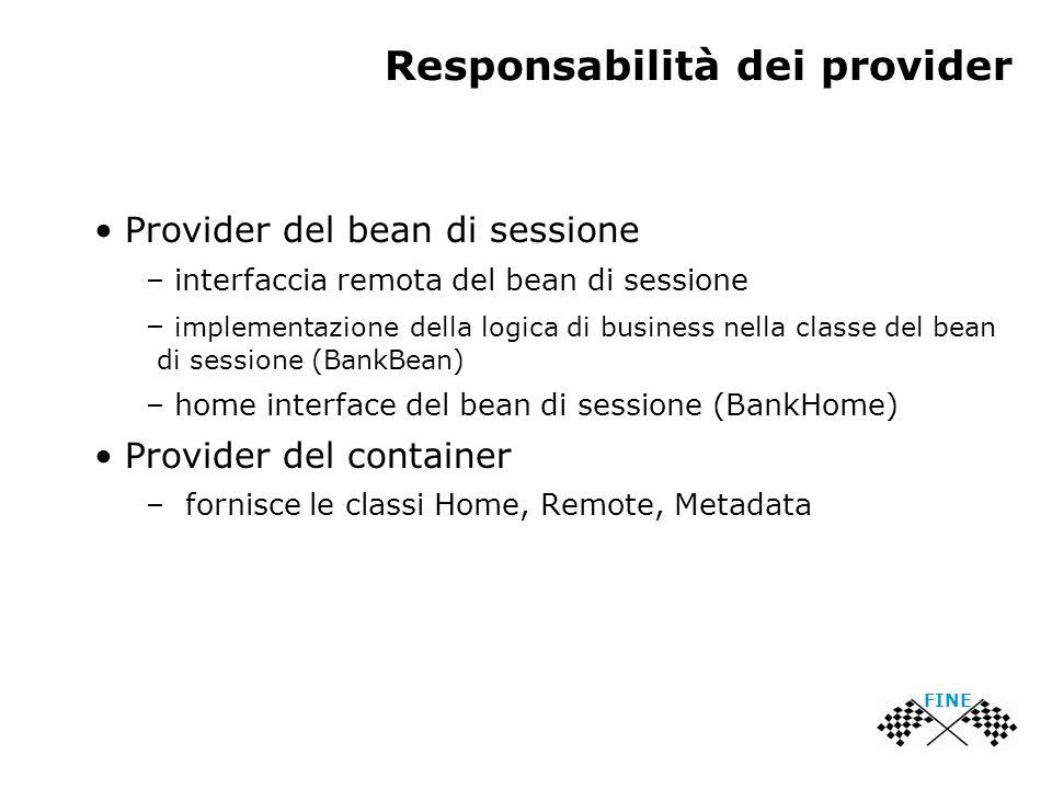 Responsabilità dei provider Provider del bean di sessione – interfaccia remota del bean di sessione – implementazione della logica di business nella classe del bean di sessione (BankBean) – home interface del bean di sessione (BankHome) Provider del container – fornisce le classi Home, Remote, Metadata FINE