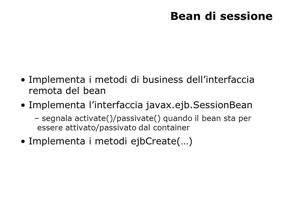 Bean di sessione Implementa i metodi di business dellinterfaccia remota del bean Implementa linterfaccia javax.ejb.SessionBean – segnala activate()/passivate() quando il bean sta per essere attivato/passivato dal container Implementa i metodi ejbCreate(…)