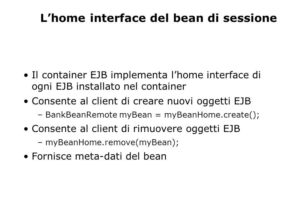 Lhome interface del bean di sessione Il container EJB implementa lhome interface di ogni EJB installato nel container Consente al client di creare nuovi oggetti EJB – BankBeanRemote myBean = myBeanHome.create(); Consente al client di rimuovere oggetti EJB – myBeanHome.remove(myBean); Fornisce meta-dati del bean
