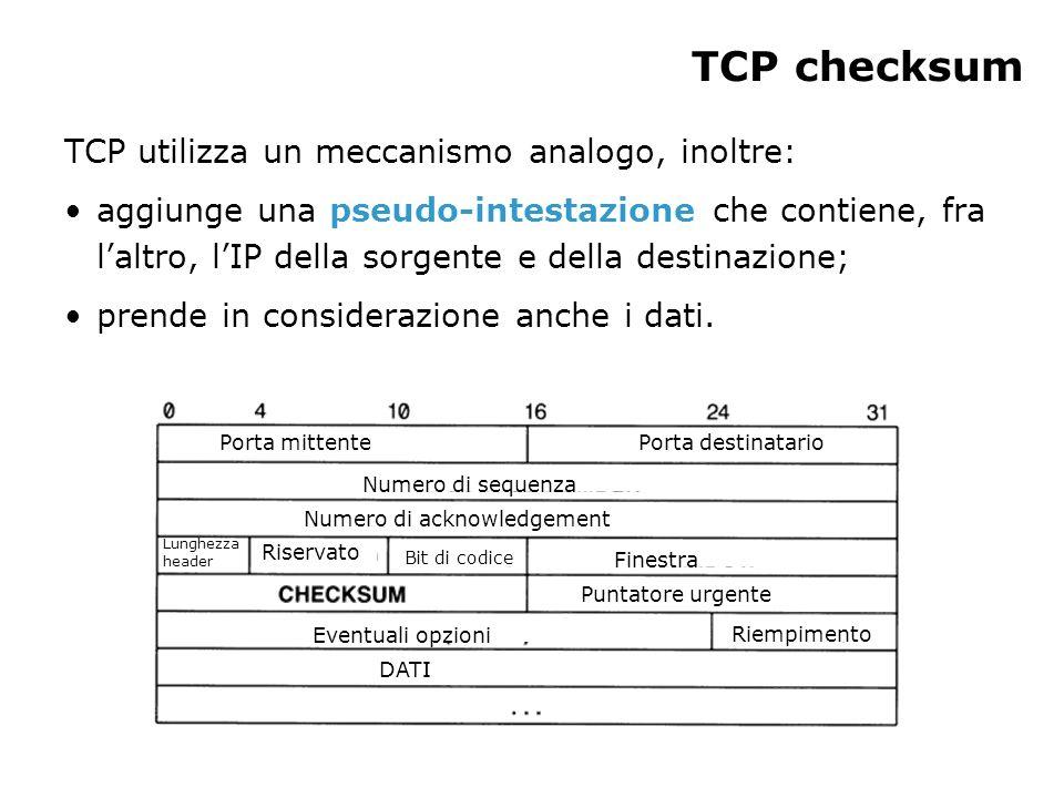 TCP checksum TCP utilizza un meccanismo analogo, inoltre: aggiunge una pseudo-intestazione che contiene, fra laltro, lIP della sorgente e della destinazione; prende in considerazione anche i dati.