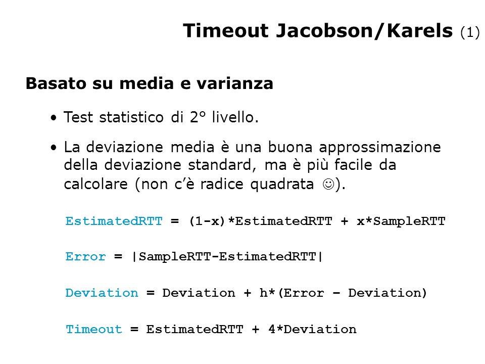 Timeout Jacobson/Karels (1) Timeout = EstimatedRTT + 4*Deviation Deviation = Deviation + h*(Error – Deviation) Error = |SampleRTT-EstimatedRTT| Basato