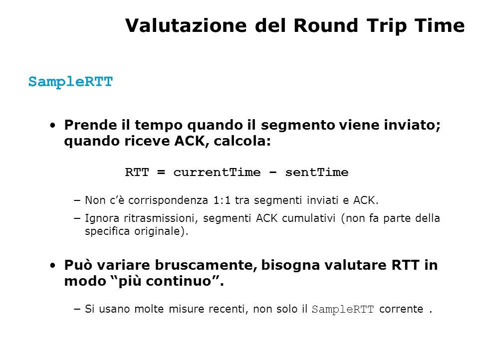 Valutazione del Round Trip Time SampleRTT Prende il tempo quando il segmento viene inviato; quando riceve ACK, calcola: RTT = currentTime – sentTime N