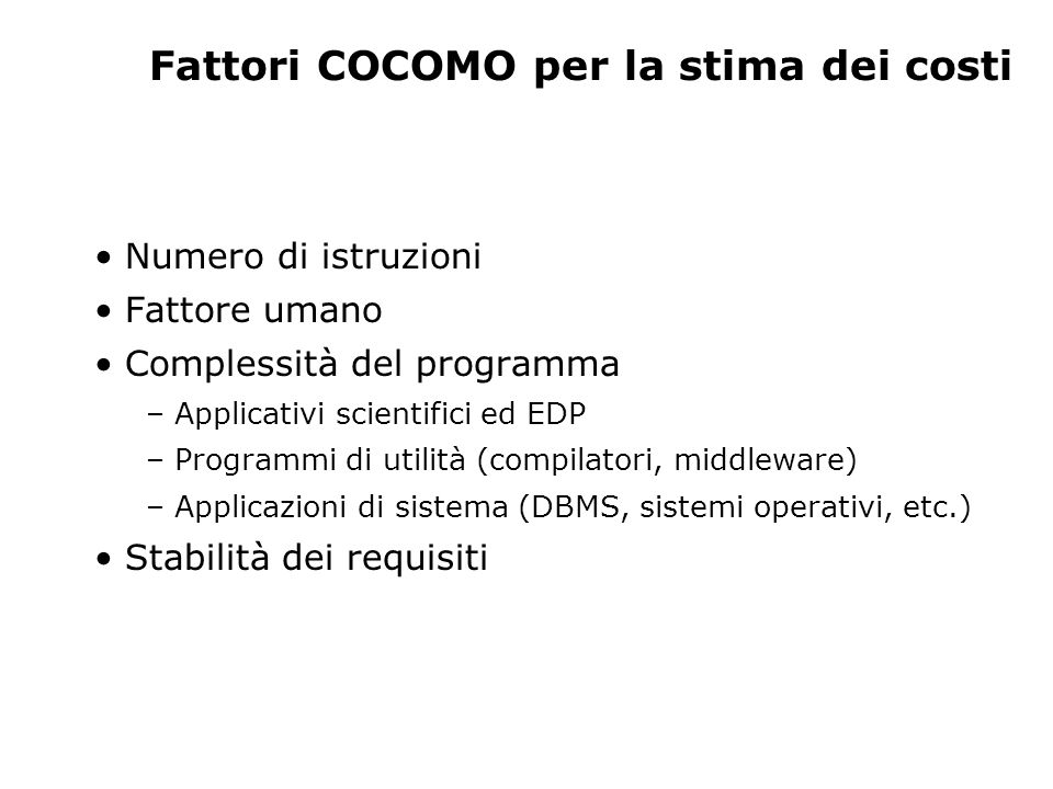 Dimensioni del software Metriche dimensionali basate su LOC (Lines of Code), SLOC (Source Lines of Code), DSLOC (Delivered Lines of Code) – Produttività: P=LOC/M (M=mesi-uomo) – Qualità Q=E/LOC – Costo unitario C=$/LOC – Livello di documentazione D= PD/LOC