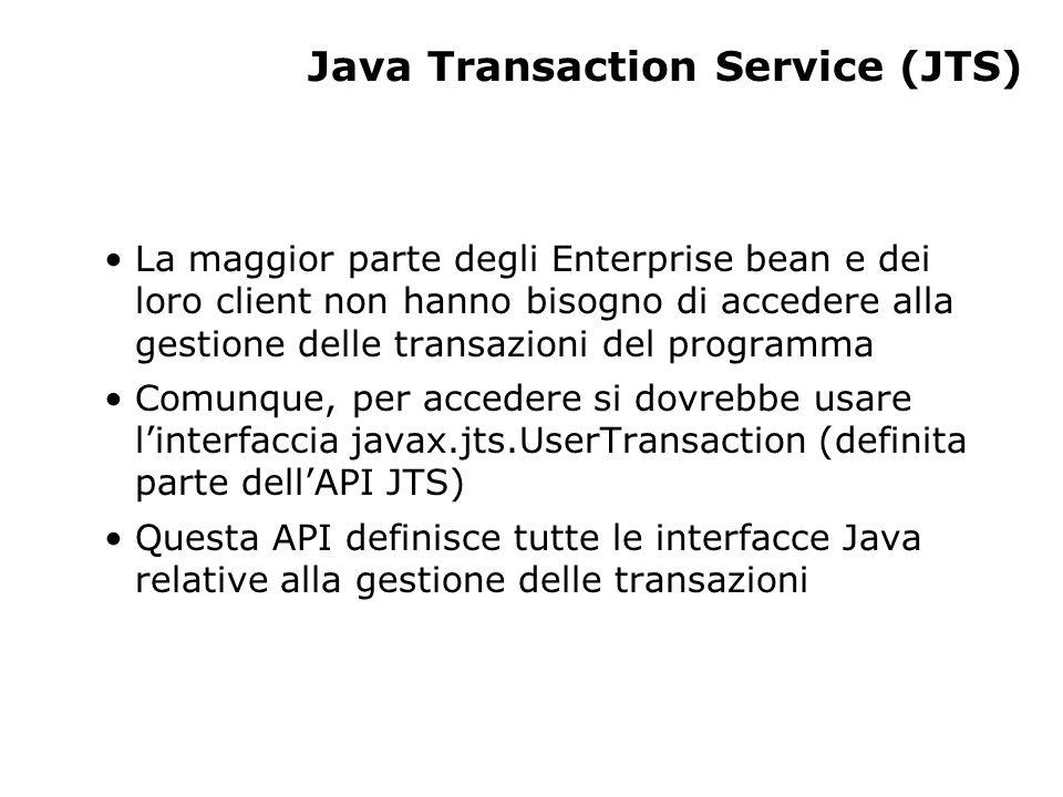 Java Transaction Service (JTS) La maggior parte degli Enterprise bean e dei loro client non hanno bisogno di accedere alla gestione delle transazioni del programma Comunque, per accedere si dovrebbe usare linterfaccia javax.jts.UserTransaction (definita parte dellAPI JTS) Questa API definisce tutte le interfacce Java relative alla gestione delle transazioni