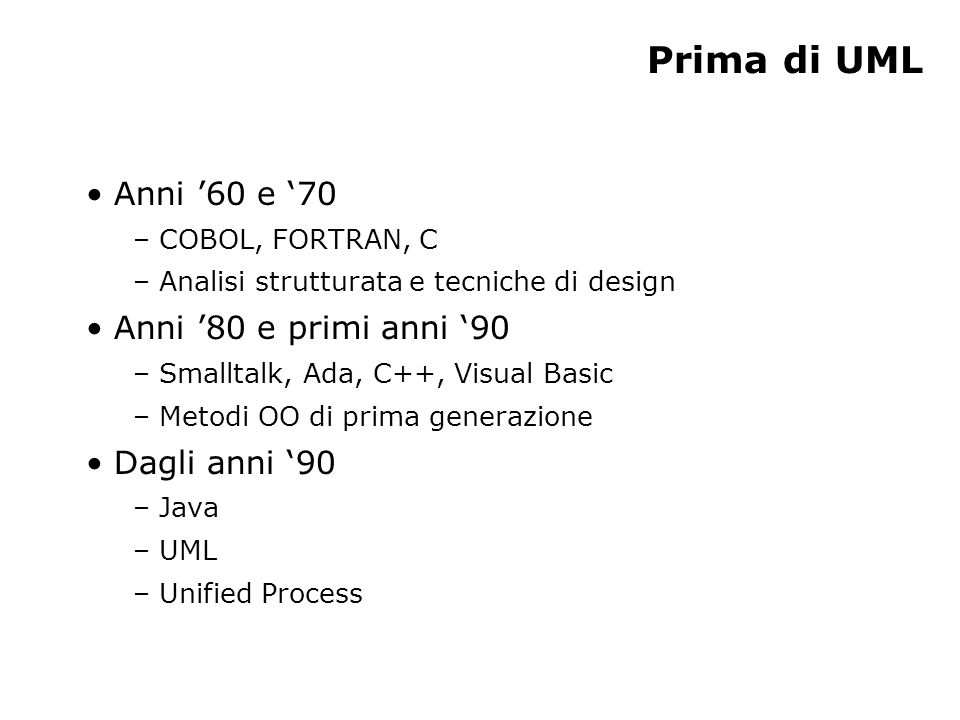 Prima di UML Anni 60 e 70 – COBOL, FORTRAN, C – Analisi strutturata e tecniche di design Anni 80 e primi anni 90 – Smalltalk, Ada, C++, Visual Basic – Metodi OO di prima generazione Dagli anni 90 – Java – UML – Unified Process
