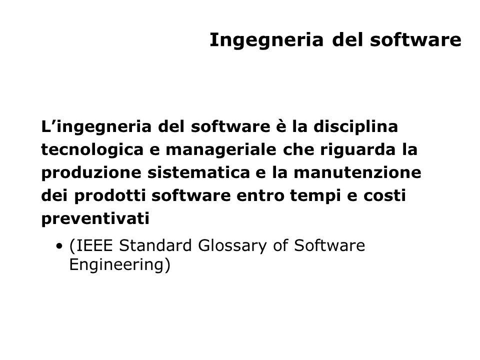 Ingegneria del software Lingegneria del software è la disciplina tecnologica e manageriale che riguarda la produzione sistematica e la manutenzione dei prodotti software entro tempi e costi preventivati (IEEE Standard Glossary of Software Engineering)