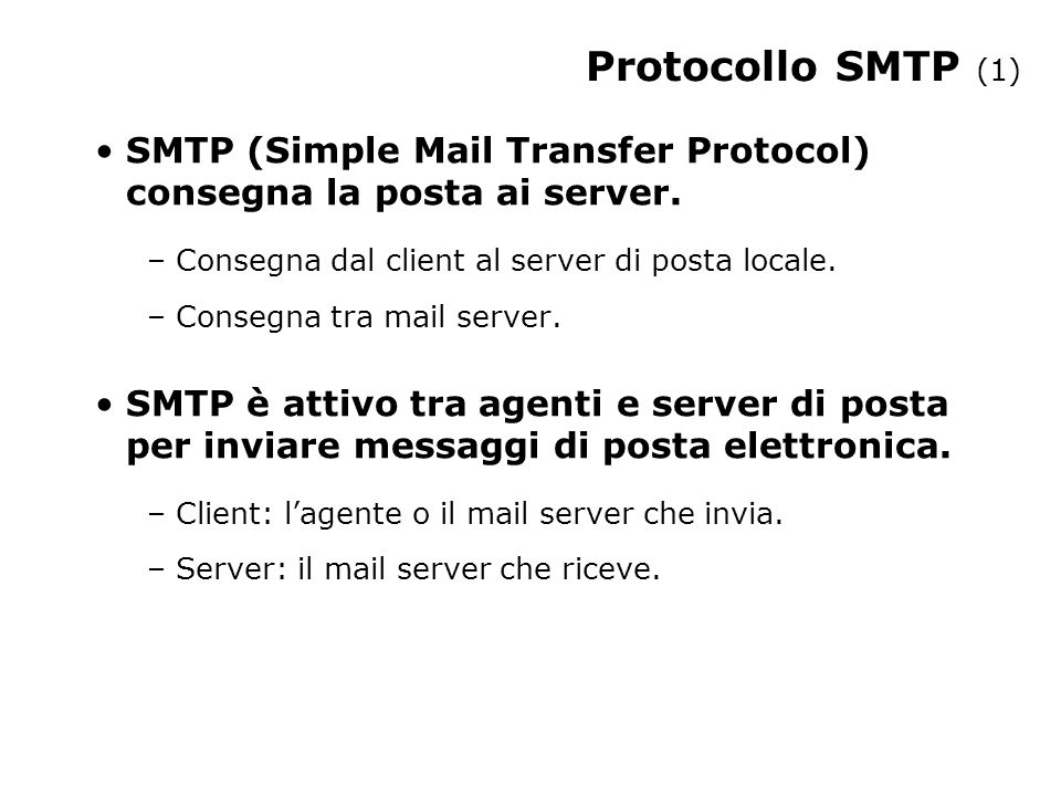 Protocollo SMTP (1) SMTP (Simple Mail Transfer Protocol) consegna la posta ai server. – Consegna dal client al server di posta locale. – Consegna tra