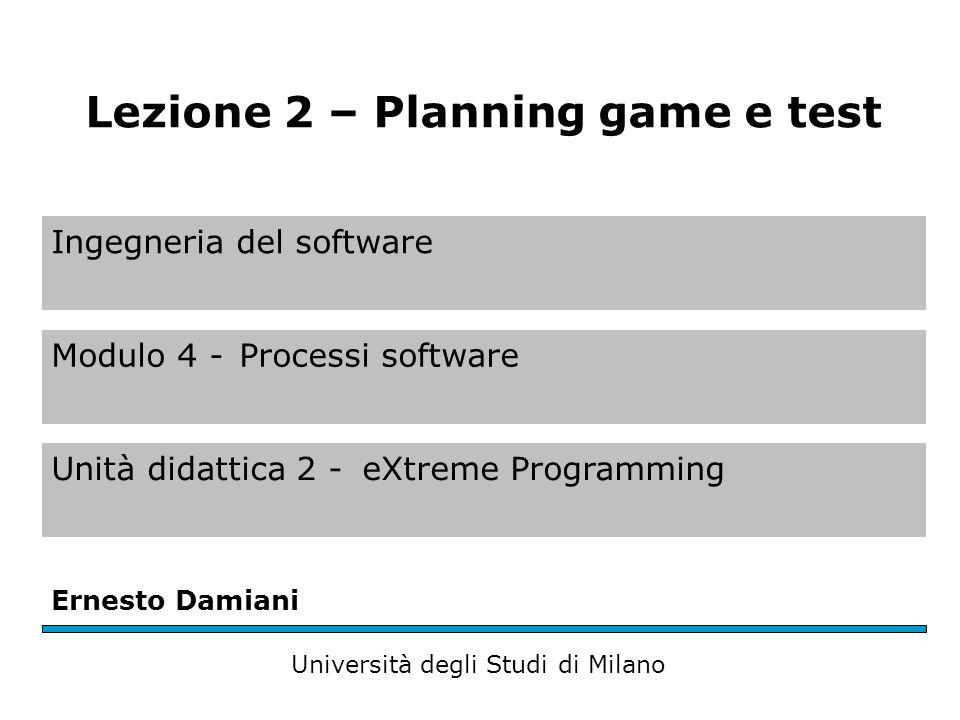 Ingegneria del software Modulo 4 -Processi software Unità didattica 2 -eXtreme Programming Ernesto Damiani Università degli Studi di Milano Lezione 2 – Planning game e test