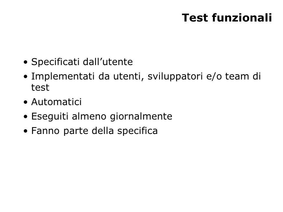 Test funzionali Specificati dallutente Implementati da utenti, sviluppatori e/o team di test Automatici Eseguiti almeno giornalmente Fanno parte della