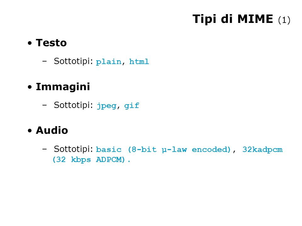 Tipi di MIME (1) Testo – Sottotipi: plain, html Immagini – Sottotipi: jpeg, gif Audio – Sottotipi: basic (8-bit µ-law encoded), 32kadpcm (32 kbps ADPCM).