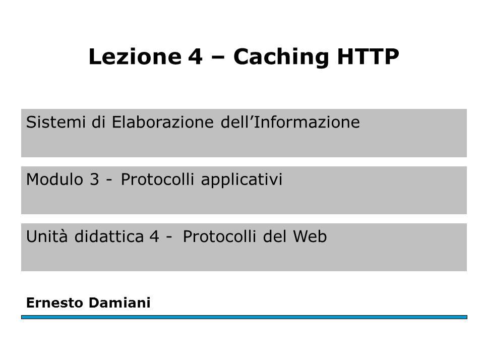 Sistemi di Elaborazione dellInformazione Modulo 3 -Protocolli applicativi Unità didattica 4 -Protocolli del Web Ernesto Damiani Lezione 4 – Caching HT