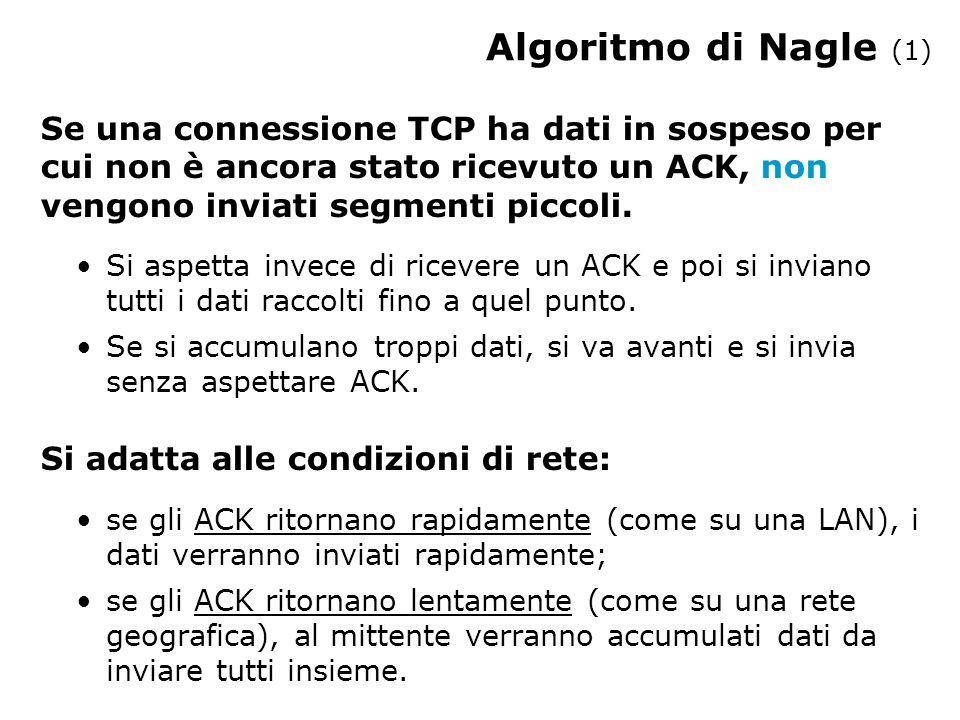 Algoritmo di Nagle (1) Se una connessione TCP ha dati in sospeso per cui non è ancora stato ricevuto un ACK, non vengono inviati segmenti piccoli. Si