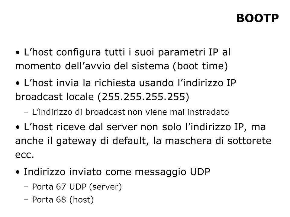 BOOTP Lhost configura tutti i suoi parametri IP al momento dellavvio del sistema (boot time) Lhost invia la richiesta usando lindirizzo IP broadcast l
