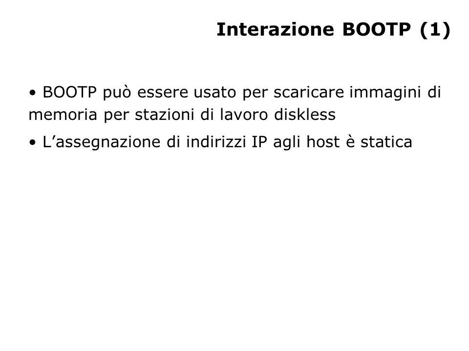 Interazione BOOTP (1) BOOTP può essere usato per scaricare immagini di memoria per stazioni di lavoro diskless Lassegnazione di indirizzi IP agli host