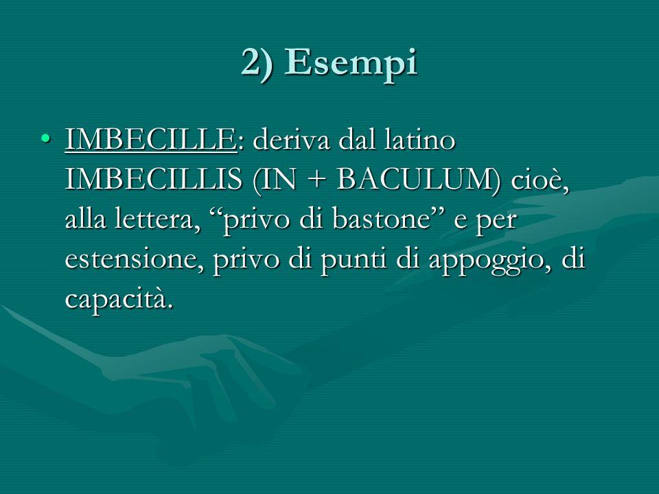 2) Esempi IMBECILLE: deriva dal latino IMBECILLIS (IN + BACULUM) cioè, alla lettera, privo di bastone e per estensione, privo di punti di appoggio, di capacità.IMBECILLE: deriva dal latino IMBECILLIS (IN + BACULUM) cioè, alla lettera, privo di bastone e per estensione, privo di punti di appoggio, di capacità.