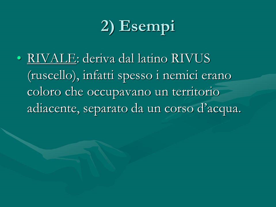 2) Esempi RIVALE: deriva dal latino RIVUS (ruscello), infatti spesso i nemici erano coloro che occupavano un territorio adiacente, separato da un corso dacqua.RIVALE: deriva dal latino RIVUS (ruscello), infatti spesso i nemici erano coloro che occupavano un territorio adiacente, separato da un corso dacqua.