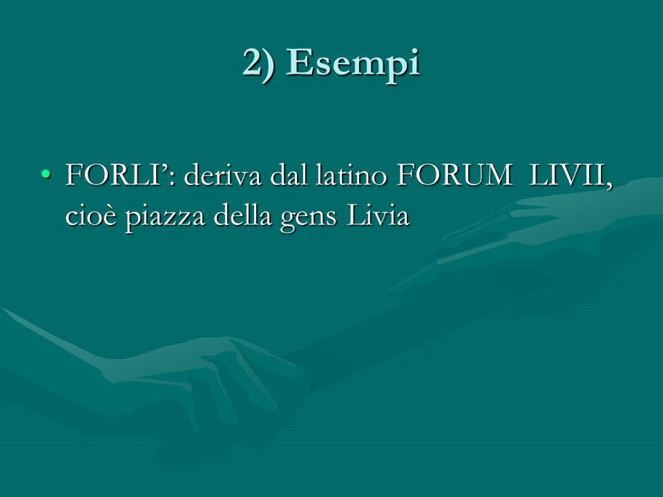 2) Esempi FORLI: deriva dal latino FORUM LIVII, cioè piazza della gens LiviaFORLI: deriva dal latino FORUM LIVII, cioè piazza della gens Livia